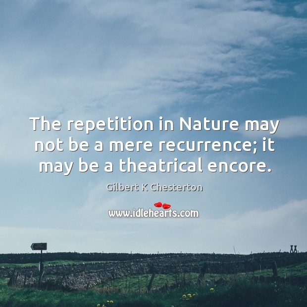 The repetition in Nature may not be a mere recurrence; it may be a theatrical encore. Image