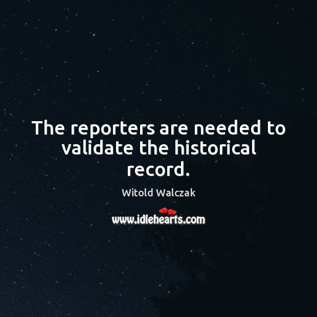 The reporters are needed to validate the historical record. Image