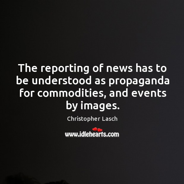The reporting of news has to be understood as propaganda for commodities, and events by images. Christopher Lasch Picture Quote