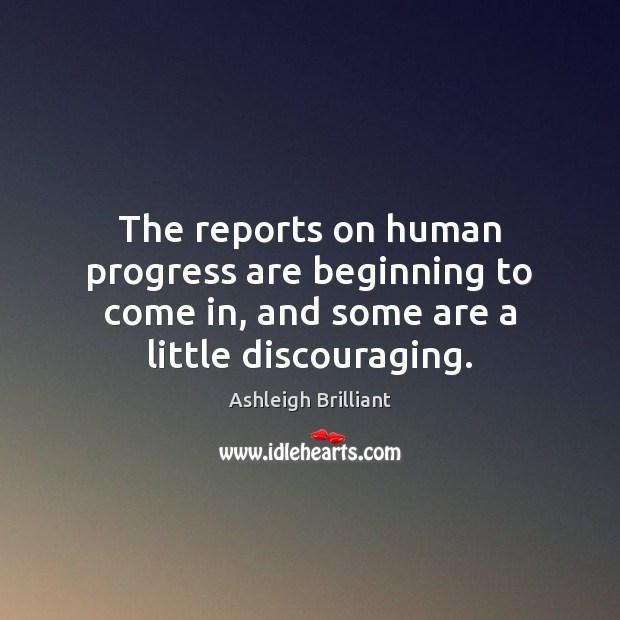 The reports on human progress are beginning to come in, and some Ashleigh Brilliant Picture Quote