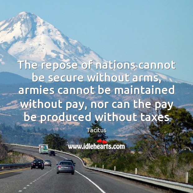 The repose of nations cannot be secure without arms, armies cannot be Tacitus Picture Quote
