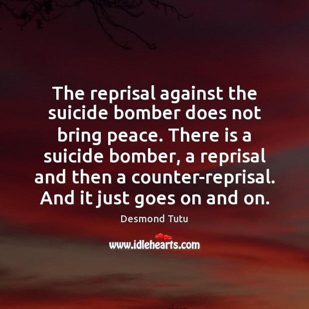 The reprisal against the suicide bomber does not bring peace. There is Desmond Tutu Picture Quote