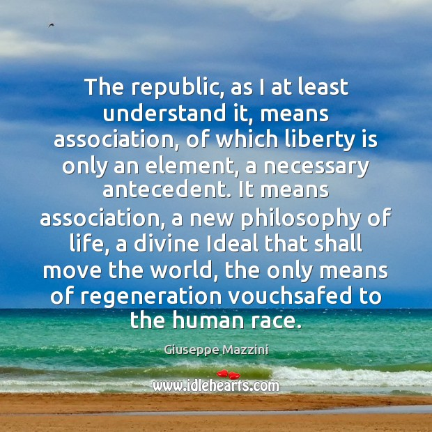 The republic, as I at least understand it, means association, of which Giuseppe Mazzini Picture Quote