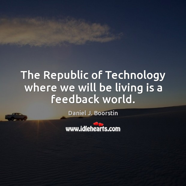 The Republic of Technology where we will be living is a feedback world. Image