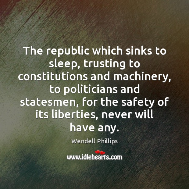 The republic which sinks to sleep, trusting to constitutions and machinery, to Wendell Phillips Picture Quote