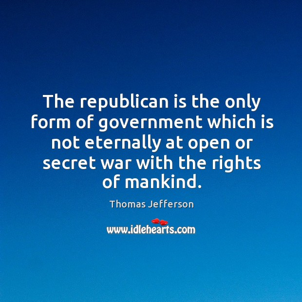 Image, The republican is the only form of government which is not eternally at open or secret war with the rights of mankind.