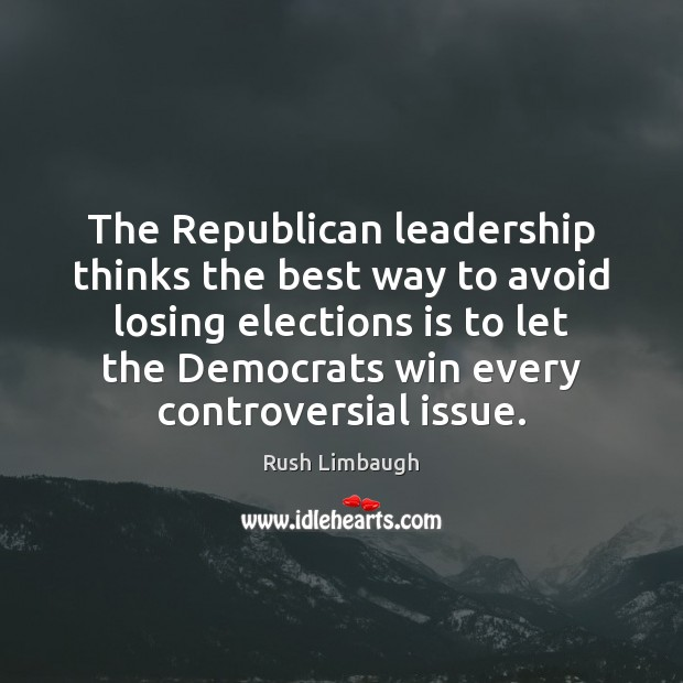 The Republican leadership thinks the best way to avoid losing elections is Rush Limbaugh Picture Quote
