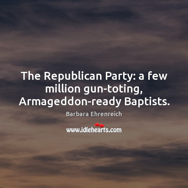 The Republican Party: a few million gun-toting, Armageddon-ready Baptists. Barbara Ehrenreich Picture Quote