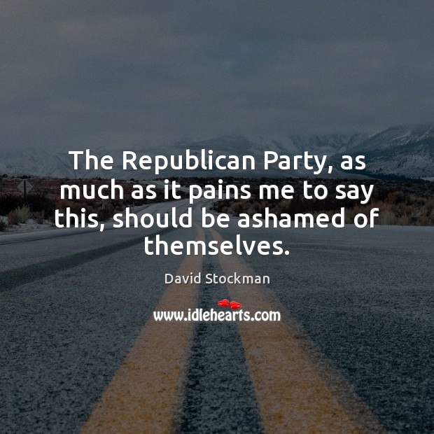 The Republican Party, as much as it pains me to say this, should be ashamed of themselves. Image