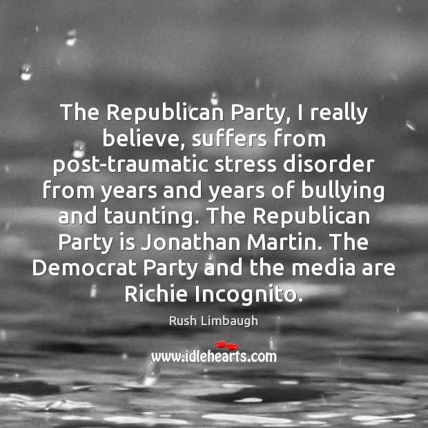 The Republican Party, I really believe, suffers from post-traumatic stress disorder from Rush Limbaugh Picture Quote