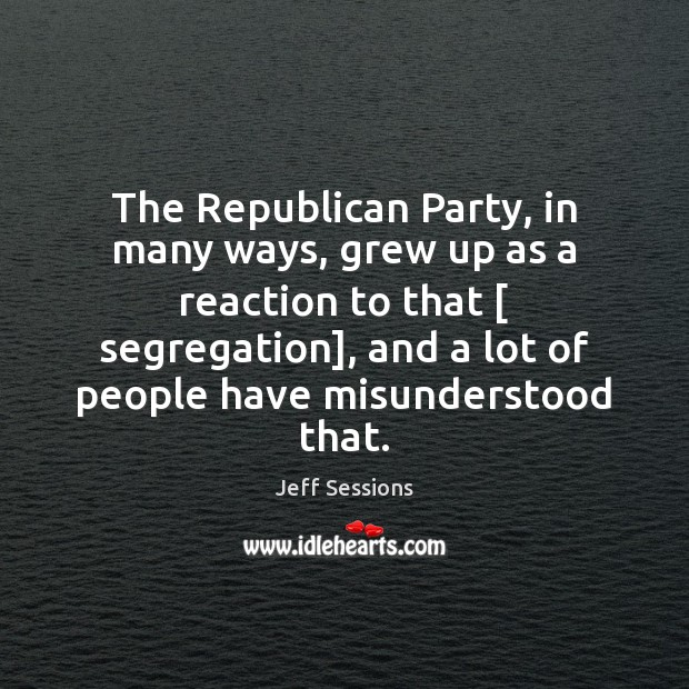 The Republican Party, in many ways, grew up as a reaction to Jeff Sessions Picture Quote