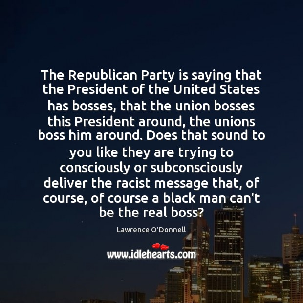 The Republican Party is saying that the President of the United States Lawrence O'Donnell Picture Quote