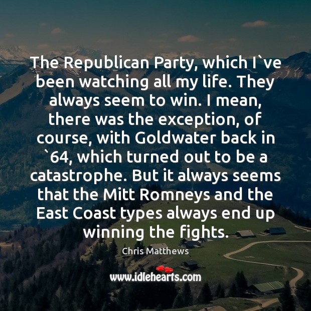 The Republican Party, which I`ve been watching all my life. They Chris Matthews Picture Quote
