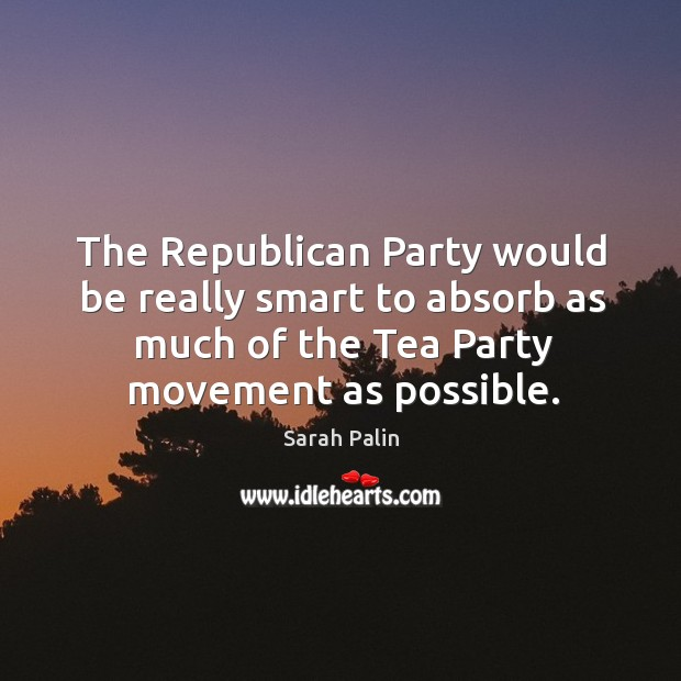 The republican party would be really smart to absorb as much of the tea party movement as possible. Image