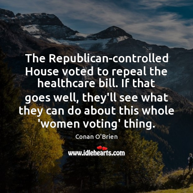 The Republican-controlled House voted to repeal the healthcare bill. If that goes Conan O'Brien Picture Quote