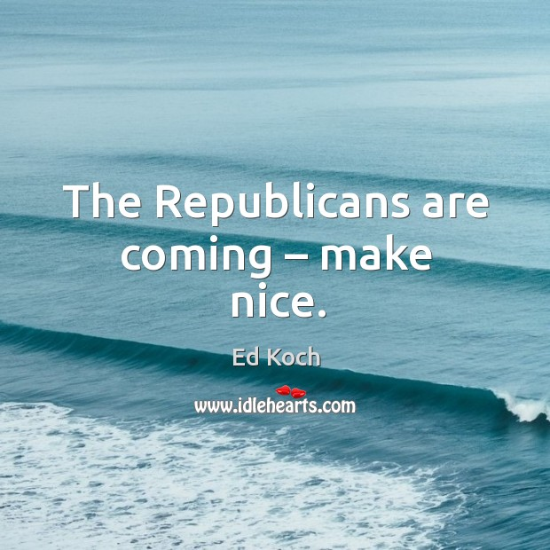 The republicans are coming – make nice. Ed Koch Picture Quote