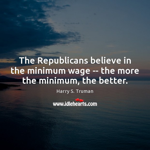 The Republicans believe in the minimum wage — the more the minimum, the better. Harry S. Truman Picture Quote