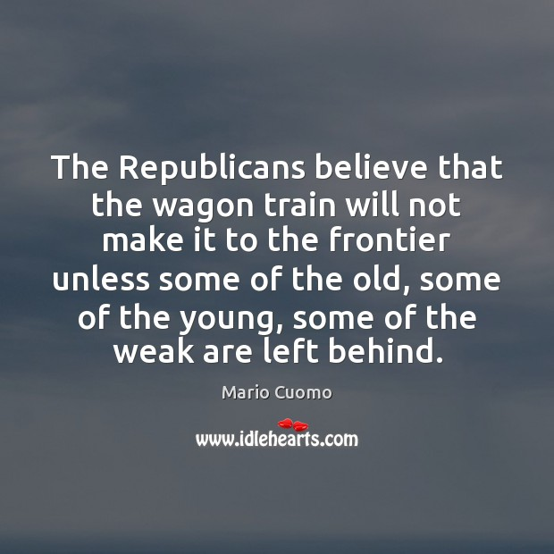 The Republicans believe that the wagon train will not make it to Mario Cuomo Picture Quote