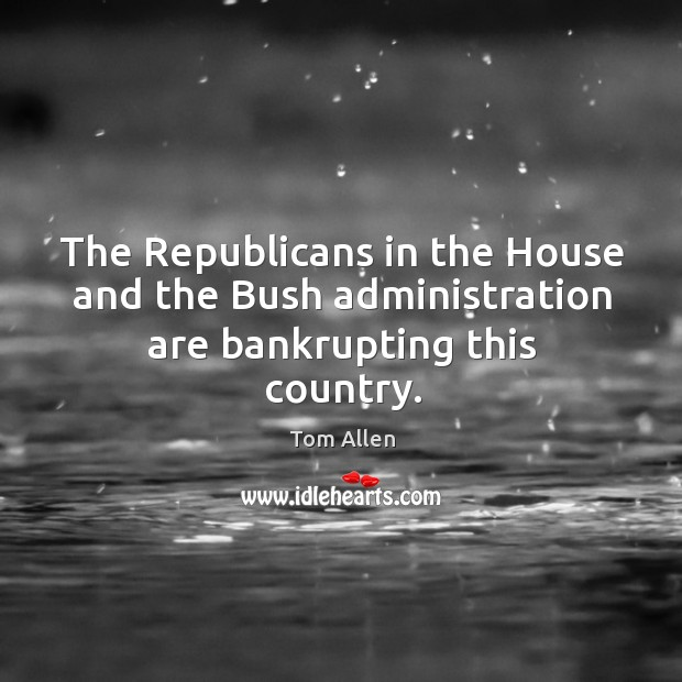 Image, The republicans in the house and the bush administration are bankrupting this country.