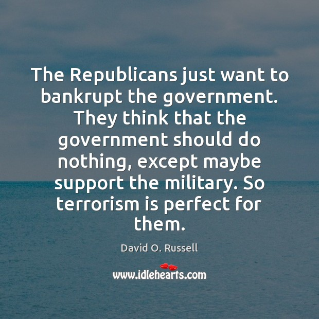 The Republicans just want to bankrupt the government. They think that the David O. Russell Picture Quote