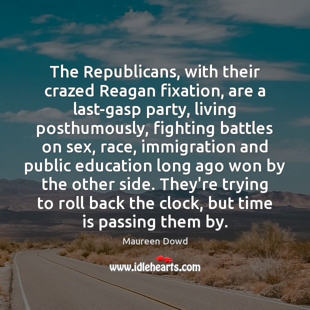 The Republicans, with their crazed Reagan fixation, are a last-gasp party, living Maureen Dowd Picture Quote