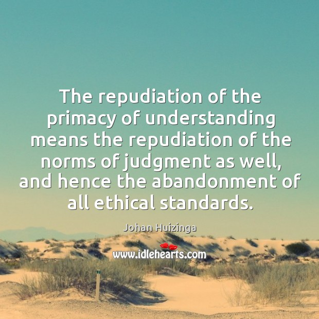 The repudiation of the primacy of understanding means the repudiation of the norms of judgment as well Image