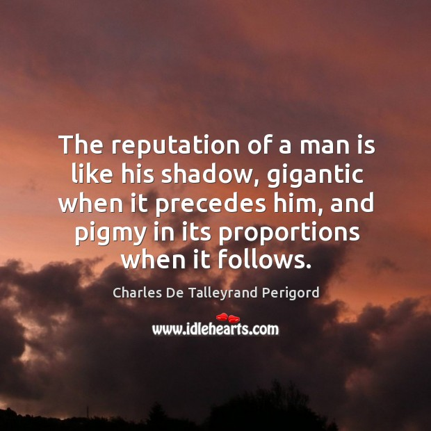 The reputation of a man is like his shadow, gigantic when it precedes him, and pigmy in its proportions when it follows. Image