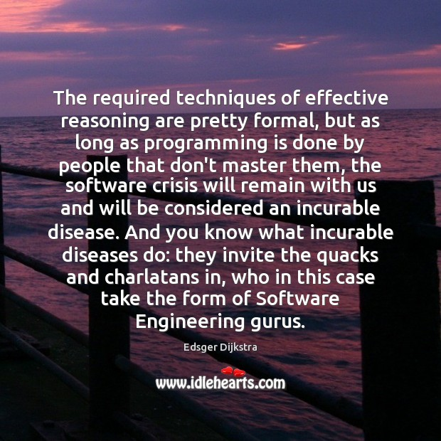 The required techniques of effective reasoning are pretty formal, but as long Edsger Dijkstra Picture Quote