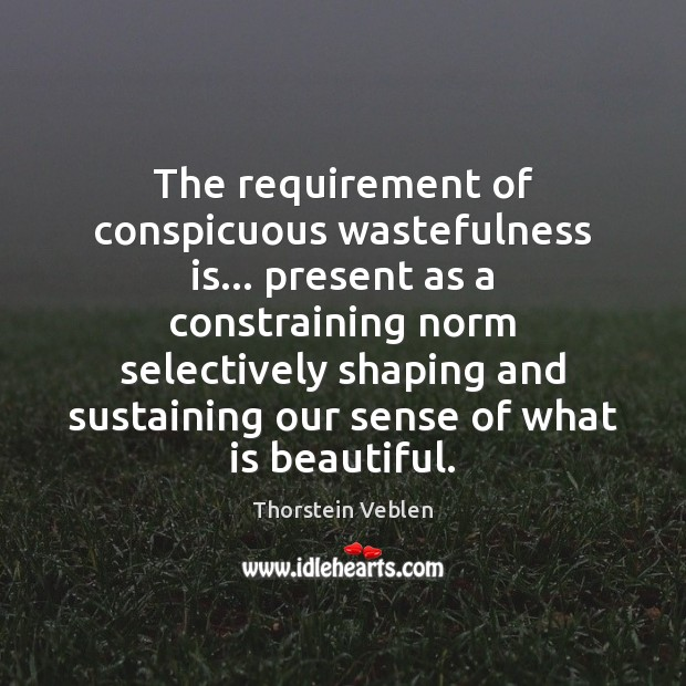 The requirement of conspicuous wastefulness is… present as a constraining norm selectively Thorstein Veblen Picture Quote