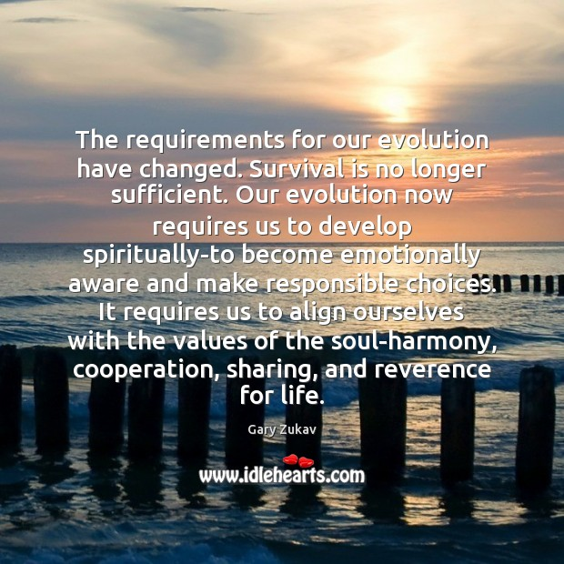 The requirements for our evolution have changed. Survival is no longer sufficient. Image