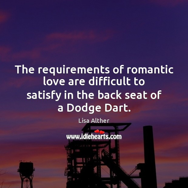 The requirements of romantic love are difficult to satisfy in the back Romantic Love Quotes Image