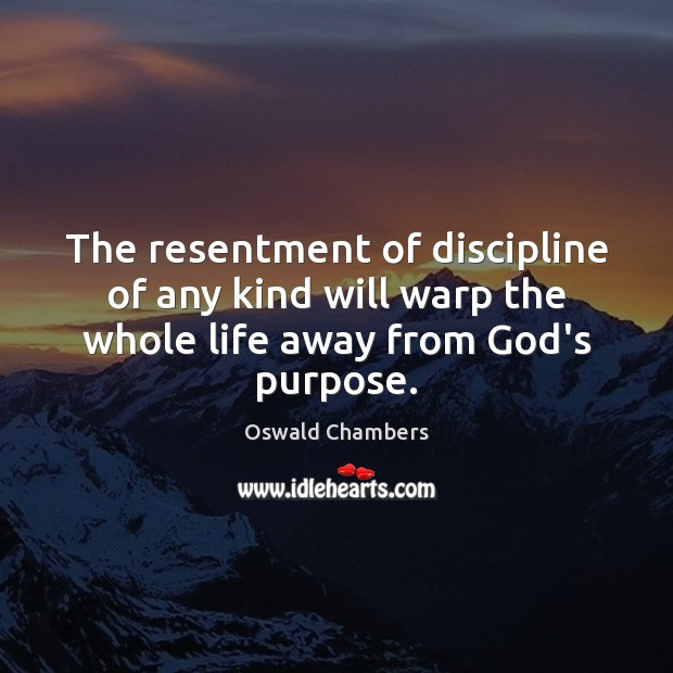 The resentment of discipline of any kind will warp the whole life away from God's purpose. Image