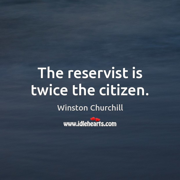 The reservist is twice the citizen. Winston Churchill Picture Quote