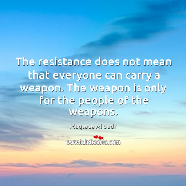 The resistance does not mean that everyone can carry a weapon. The weapon is only for the people of the weapons. Image