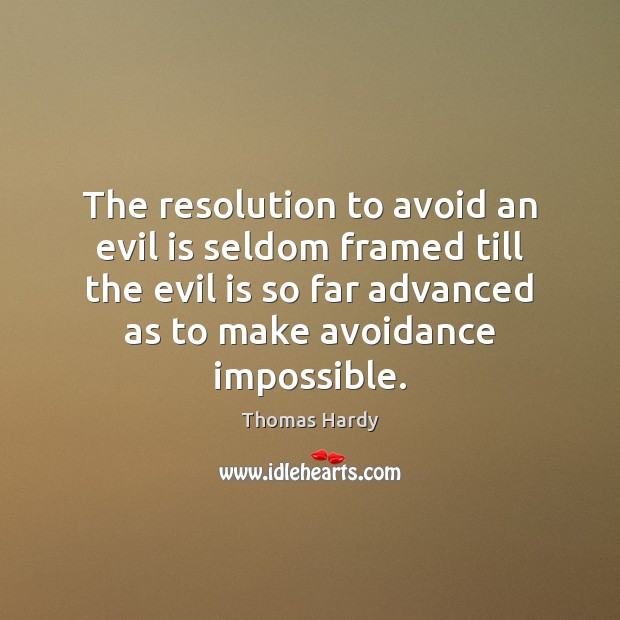 The resolution to avoid an evil is seldom framed till the evil Thomas Hardy Picture Quote