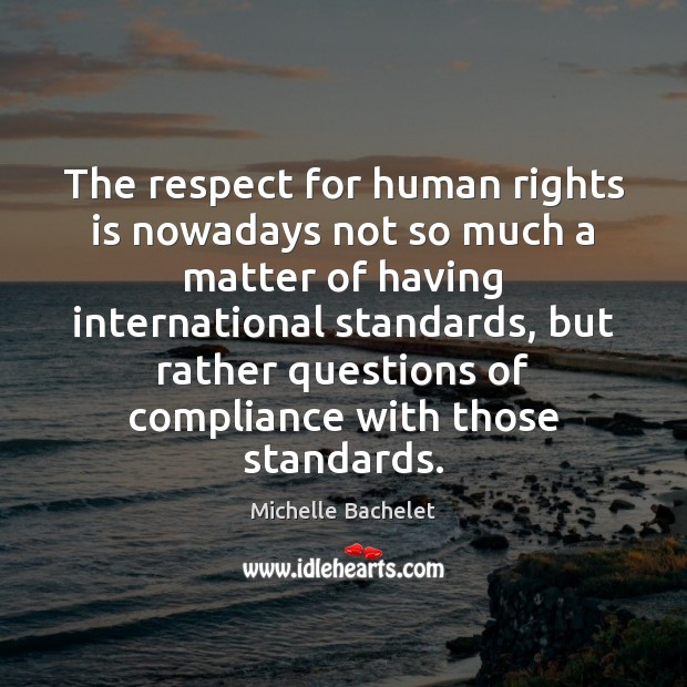 The respect for human rights is nowadays not so much a matter Michelle Bachelet Picture Quote