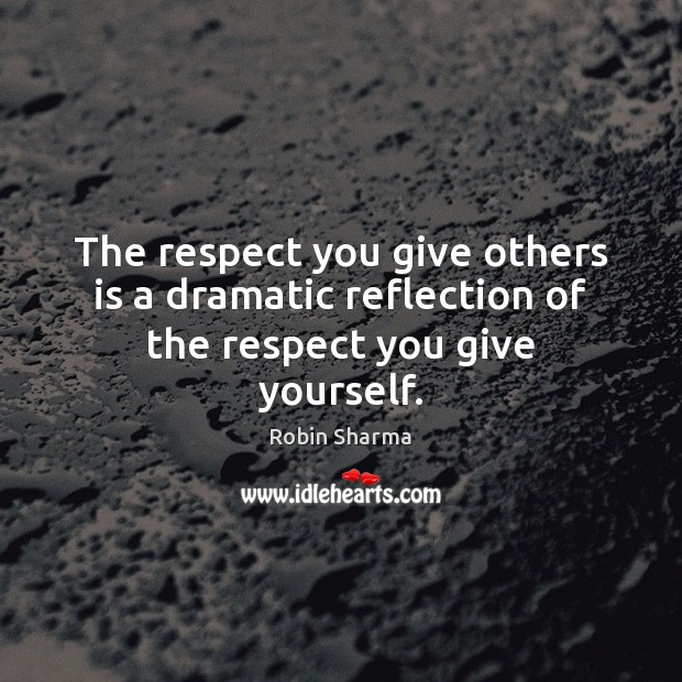 Image, The respect you give others is a dramatic reflection of the respect you give yourself.