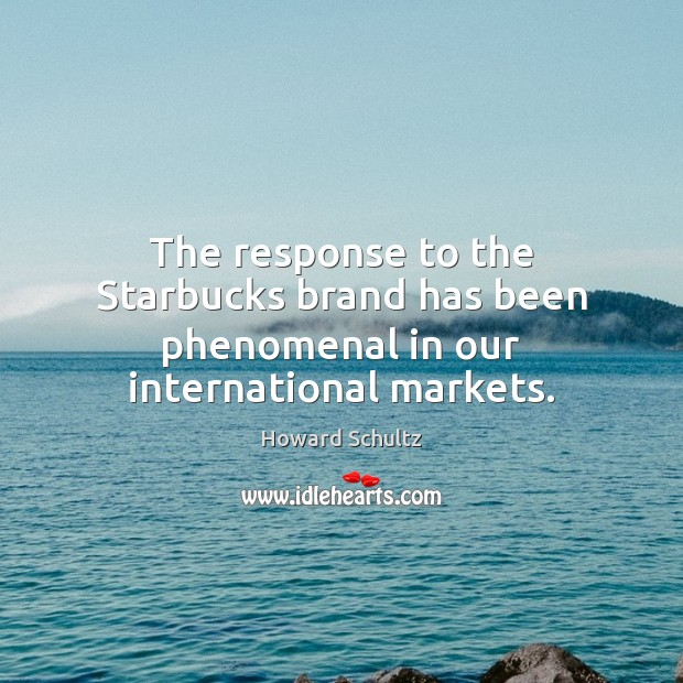 The response to the Starbucks brand has been phenomenal in our international markets. Howard Schultz Picture Quote