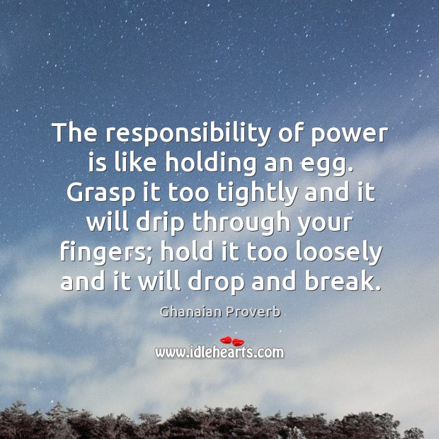 The responsibility of power is like holding an egg. Ghanaian Proverbs Image