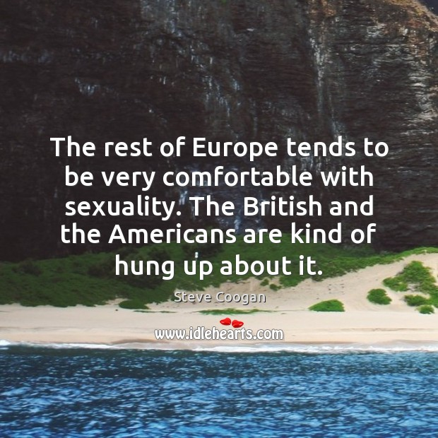 The rest of Europe tends to be very comfortable with sexuality. The Steve Coogan Picture Quote