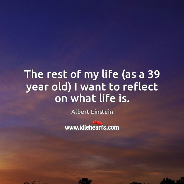 The rest of my life (as a 39 year old) I want to reflect on what life is. Image