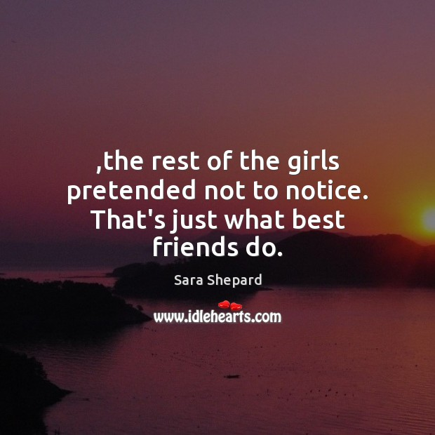 ,the rest of the girls pretended not to notice. That's just what best friends do. Image