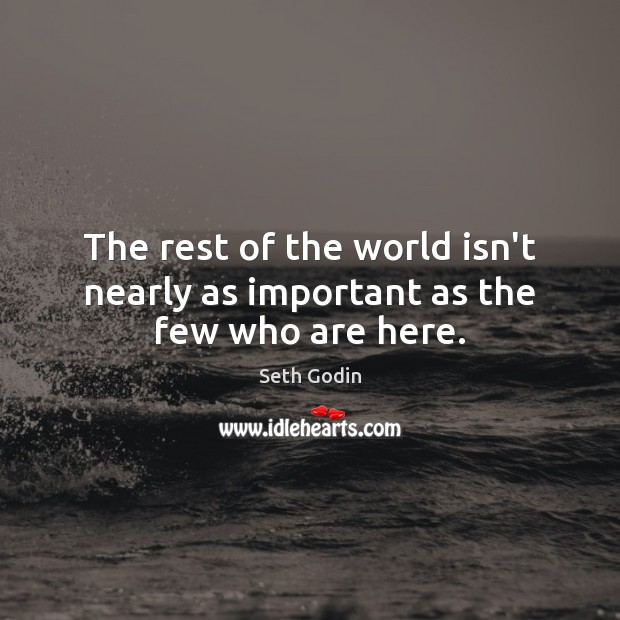 The rest of the world isn't nearly as important as the few who are here. Image