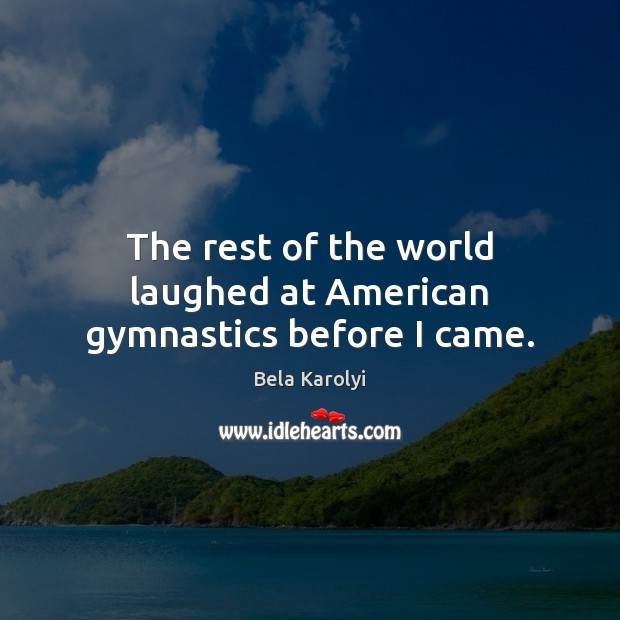 The rest of the world laughed at American gymnastics before I came. Image