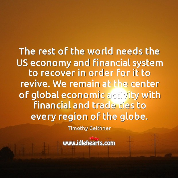The rest of the world needs the us economy and financial system to recover in order for it Timothy Geithner Picture Quote