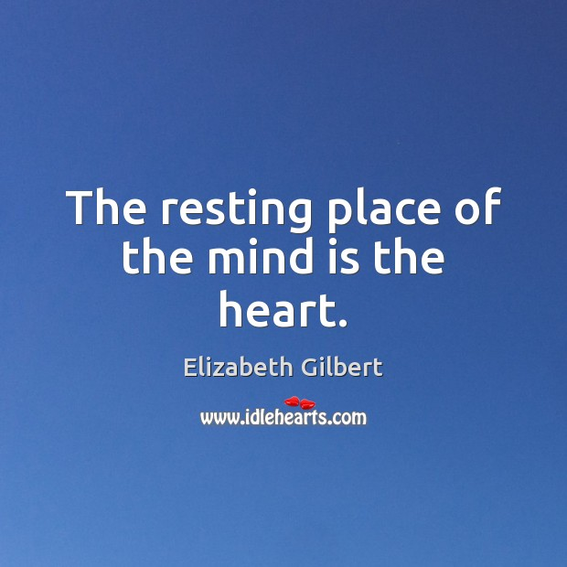 The resting place of the mind is the heart. Elizabeth Gilbert Picture Quote