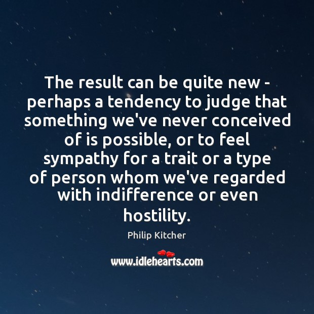 Philip Kitcher Picture Quote image saying: The result can be quite new – perhaps a tendency to judge