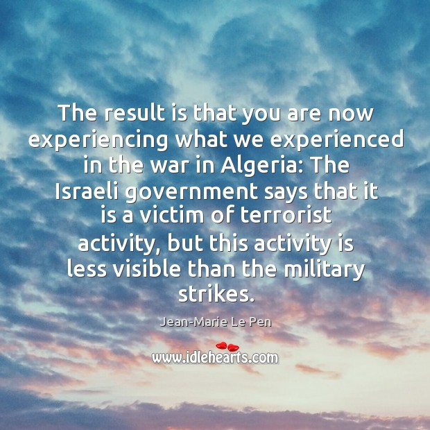 The result is that you are now experiencing what we experienced in the war in algeria: Jean-Marie Le Pen Picture Quote