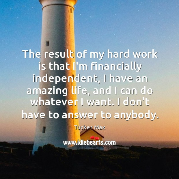 Image, The result of my hard work is that I'm financially independent, I