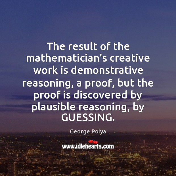 The result of the mathematician's creative work is demonstrative reasoning, a proof, Image